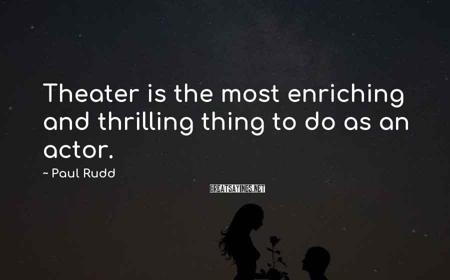 Paul Rudd Sayings: Theater is the most enriching and thrilling thing to do as an actor.