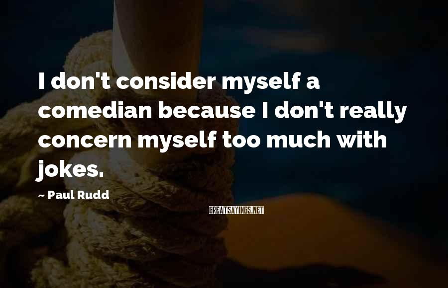 Paul Rudd Sayings: I don't consider myself a comedian because I don't really concern myself too much with