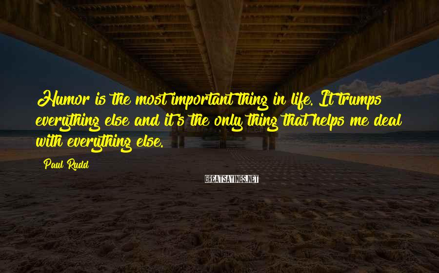 Paul Rudd Sayings: Humor is the most important thing in life. It trumps everything else and it's the