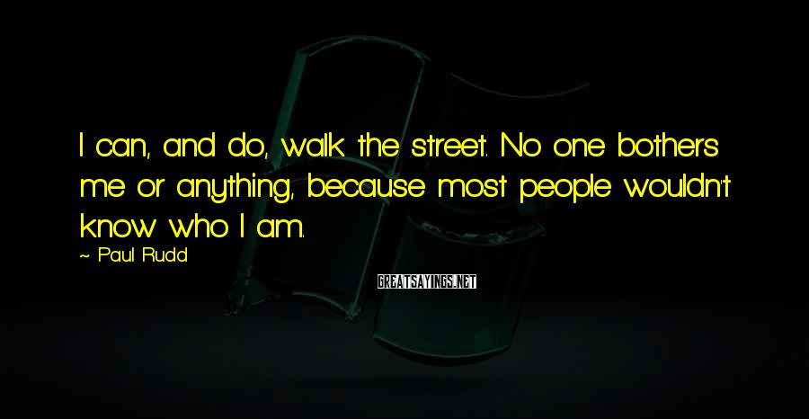 Paul Rudd Sayings: I can, and do, walk the street. No one bothers me or anything, because most