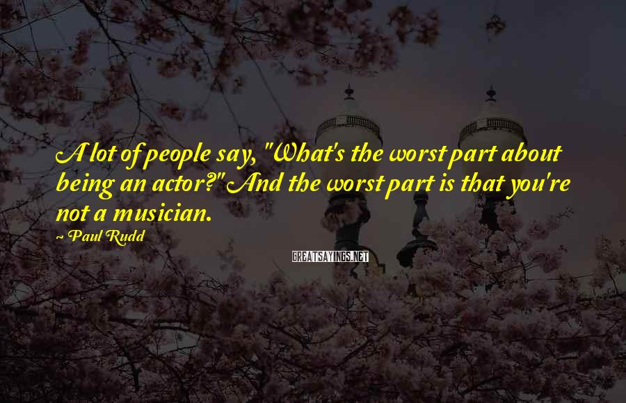 """Paul Rudd Sayings: A lot of people say, """"What's the worst part about being an actor?"""" And the"""