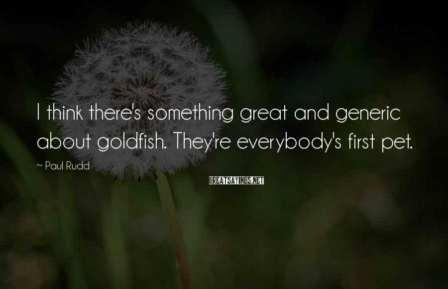 Paul Rudd Sayings: I think there's something great and generic about goldfish. They're everybody's first pet.