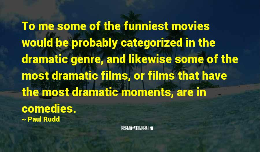 Paul Rudd Sayings: To me some of the funniest movies would be probably categorized in the dramatic genre,