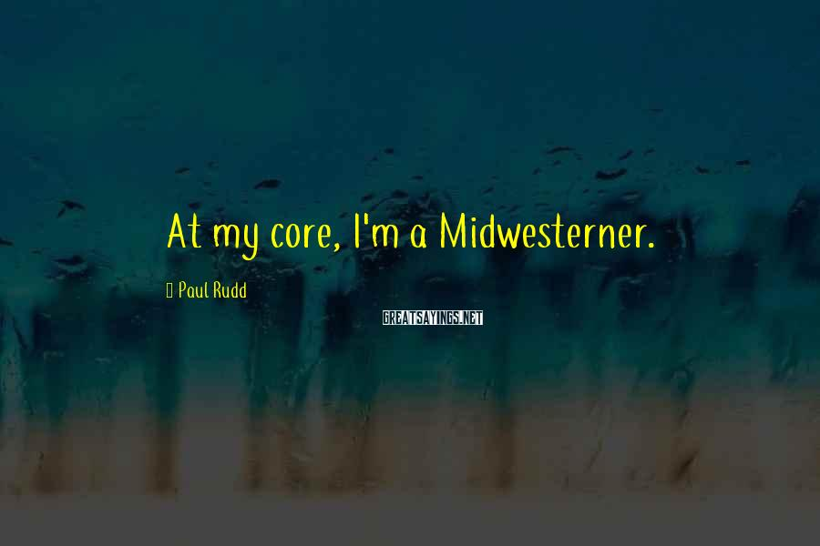 Paul Rudd Sayings: At my core, I'm a Midwesterner.