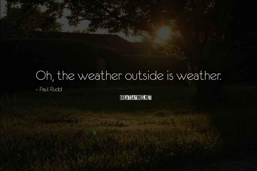 Paul Rudd Sayings: Oh, the weather outside is weather.