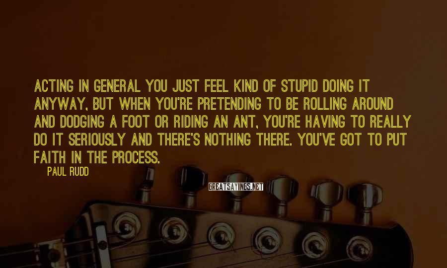Paul Rudd Sayings: Acting in general you just feel kind of stupid doing it anyway, but when you're