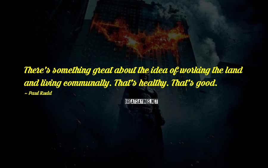 Paul Rudd Sayings: There's something great about the idea of working the land and living communally. That's healthy.