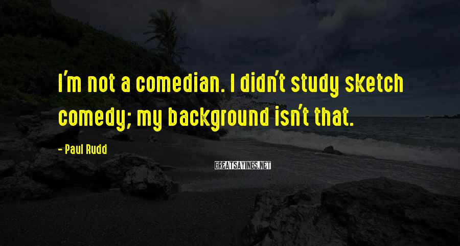 Paul Rudd Sayings: I'm not a comedian. I didn't study sketch comedy; my background isn't that.