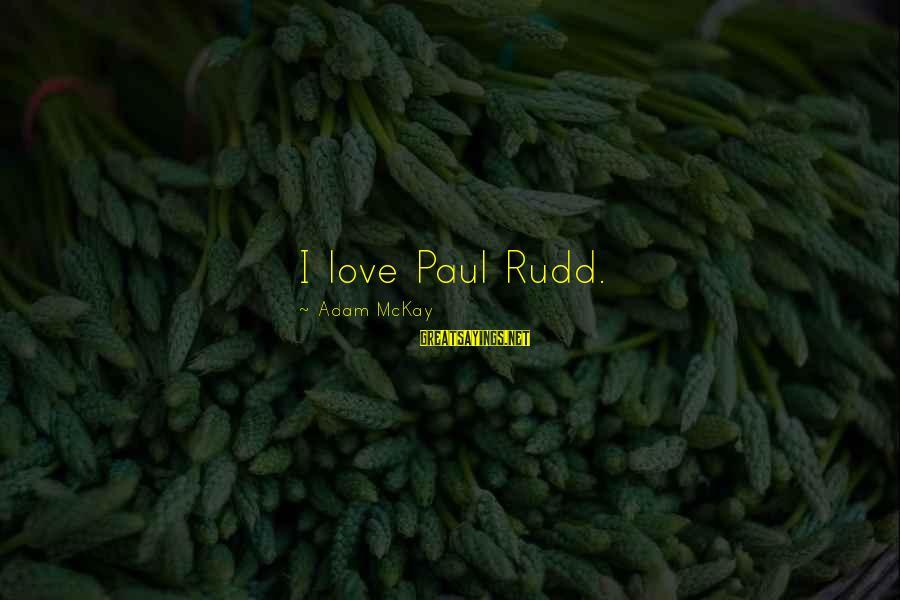 Paul Rudd Sayings By Adam McKay: I love Paul Rudd.