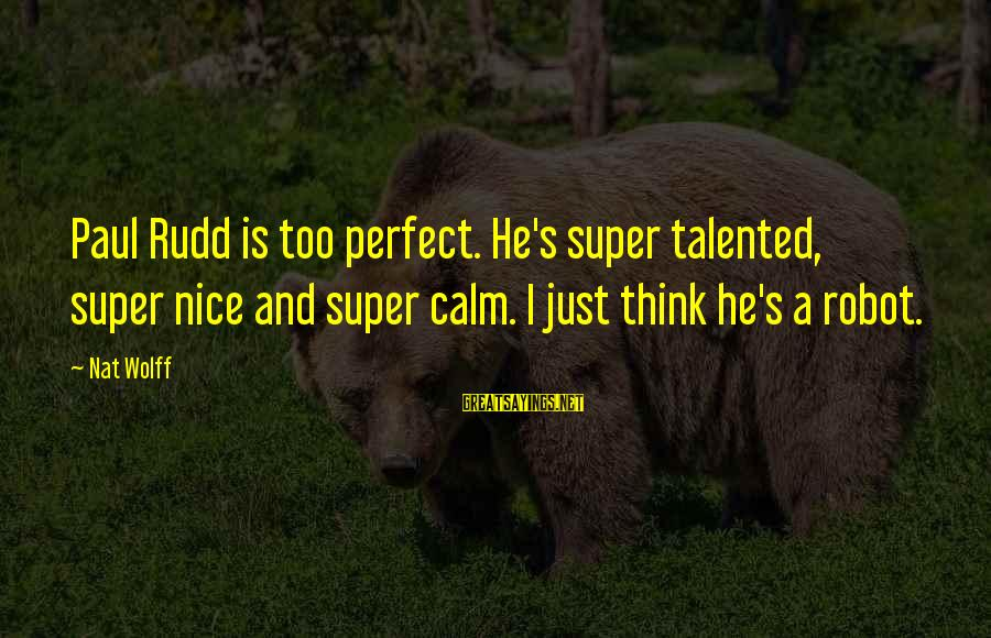 Paul Rudd Sayings By Nat Wolff: Paul Rudd is too perfect. He's super talented, super nice and super calm. I just