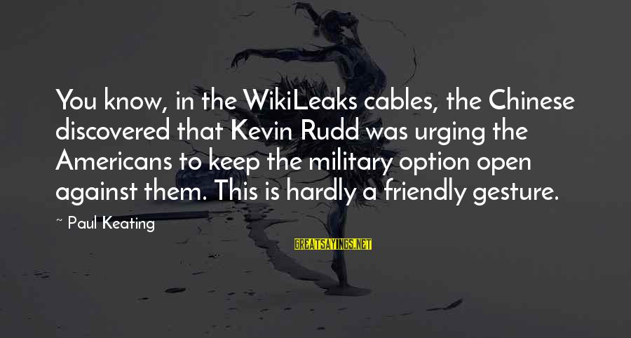 Paul Rudd Sayings By Paul Keating: You know, in the WikiLeaks cables, the Chinese discovered that Kevin Rudd was urging the