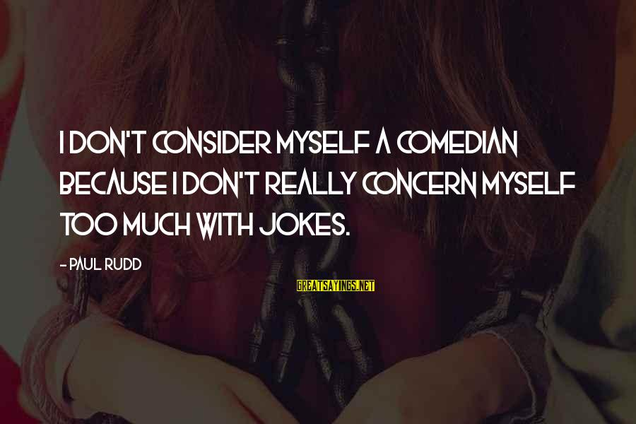 Paul Rudd Sayings By Paul Rudd: I don't consider myself a comedian because I don't really concern myself too much with