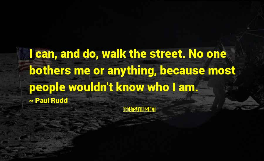 Paul Rudd Sayings By Paul Rudd: I can, and do, walk the street. No one bothers me or anything, because most