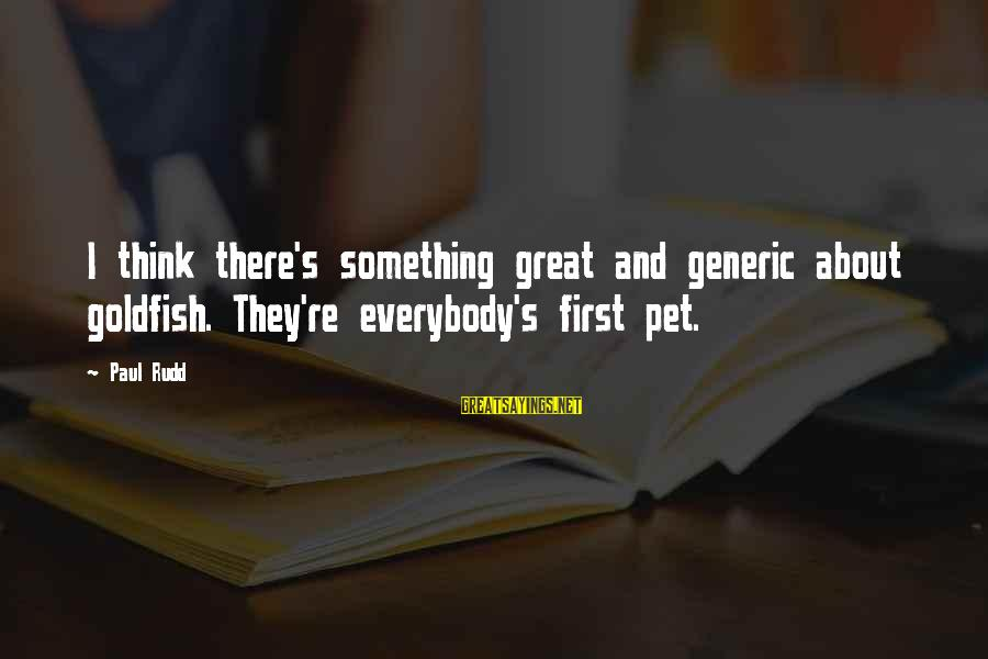 Paul Rudd Sayings By Paul Rudd: I think there's something great and generic about goldfish. They're everybody's first pet.