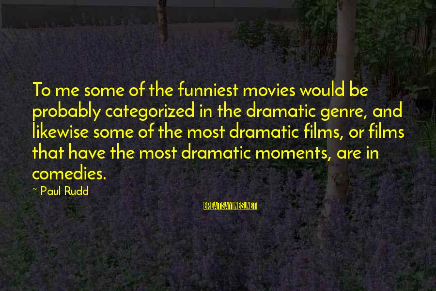 Paul Rudd Sayings By Paul Rudd: To me some of the funniest movies would be probably categorized in the dramatic genre,