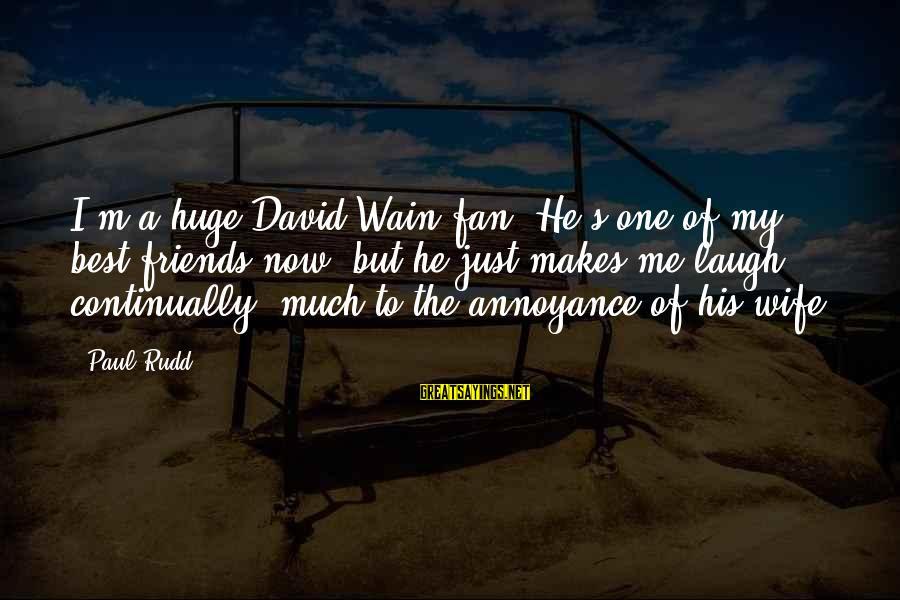 Paul Rudd Sayings By Paul Rudd: I'm a huge David Wain fan. He's one of my best friends now, but he