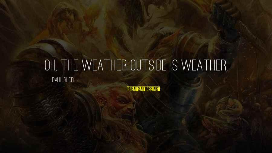 Paul Rudd Sayings By Paul Rudd: Oh, the weather outside is weather.