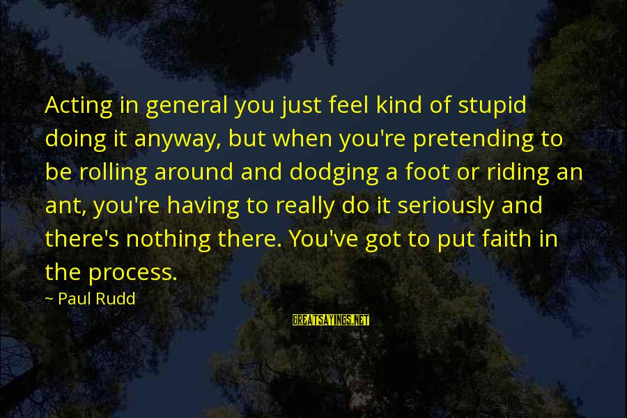 Paul Rudd Sayings By Paul Rudd: Acting in general you just feel kind of stupid doing it anyway, but when you're
