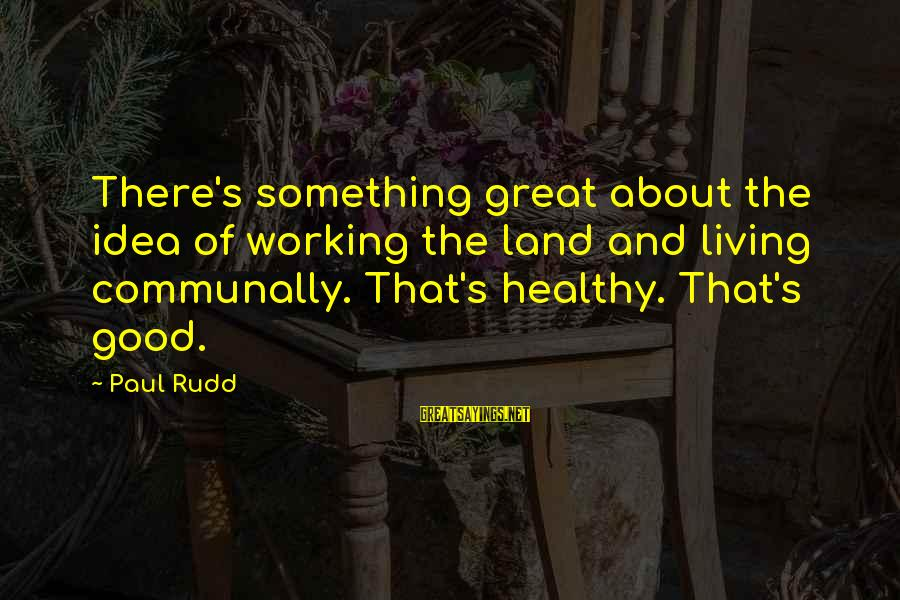 Paul Rudd Sayings By Paul Rudd: There's something great about the idea of working the land and living communally. That's healthy.