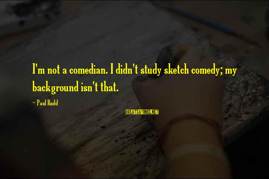 Paul Rudd Sayings By Paul Rudd: I'm not a comedian. I didn't study sketch comedy; my background isn't that.