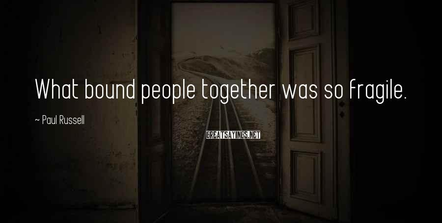 Paul Russell Sayings: What bound people together was so fragile.