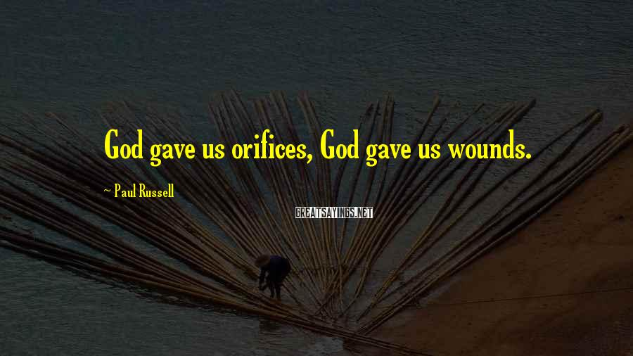 Paul Russell Sayings: God gave us orifices, God gave us wounds.