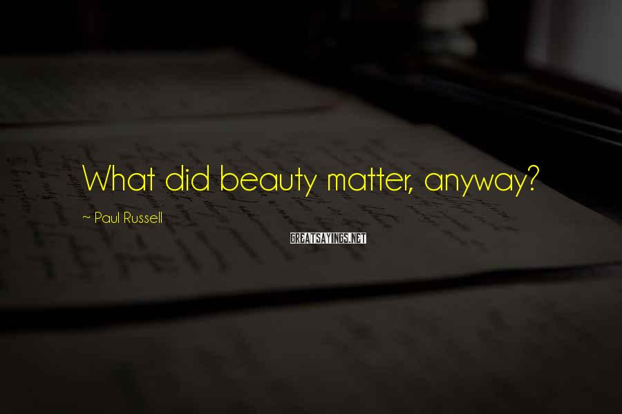 Paul Russell Sayings: What did beauty matter, anyway?