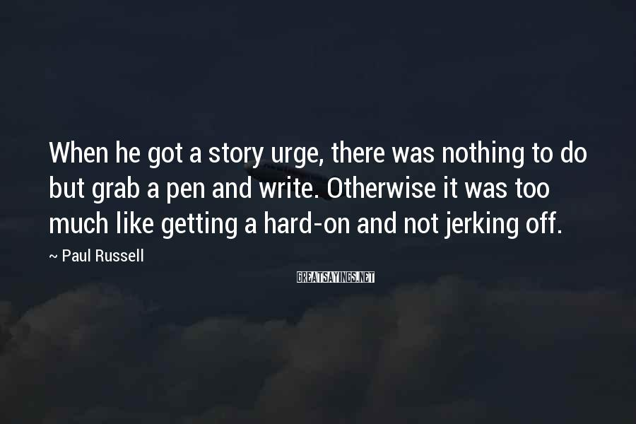 Paul Russell Sayings: When he got a story urge, there was nothing to do but grab a pen