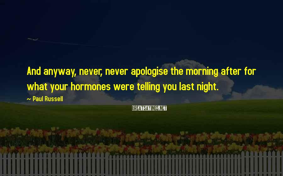 Paul Russell Sayings: And anyway, never, never apologise the morning after for what your hormones were telling you
