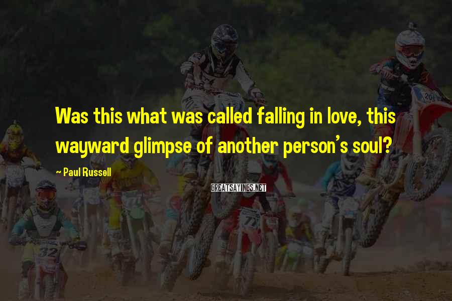 Paul Russell Sayings: Was this what was called falling in love, this wayward glimpse of another person's soul?