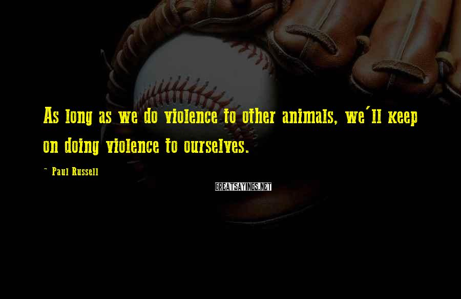 Paul Russell Sayings: As long as we do violence to other animals, we'll keep on doing violence to