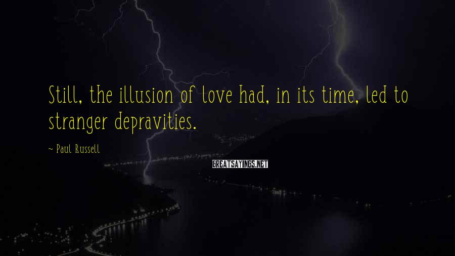 Paul Russell Sayings: Still, the illusion of love had, in its time, led to stranger depravities.