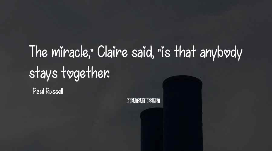 "Paul Russell Sayings: The miracle,"" Claire said, ""is that anybody stays together."