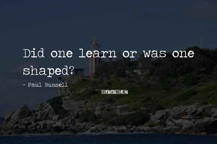 Paul Russell Sayings: Did one learn or was one shaped?