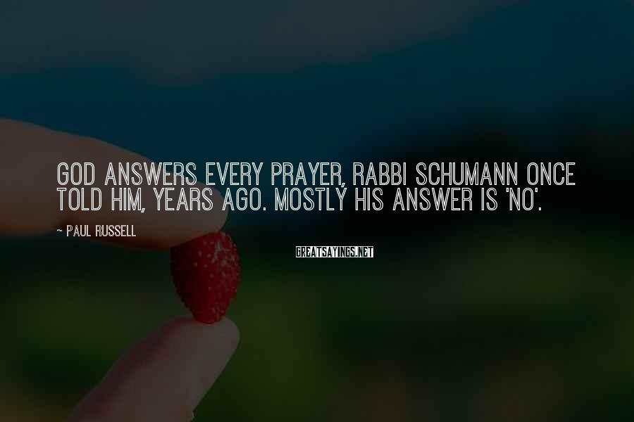 Paul Russell Sayings: God answers every prayer, Rabbi Schumann once told him, years ago. Mostly His answer is
