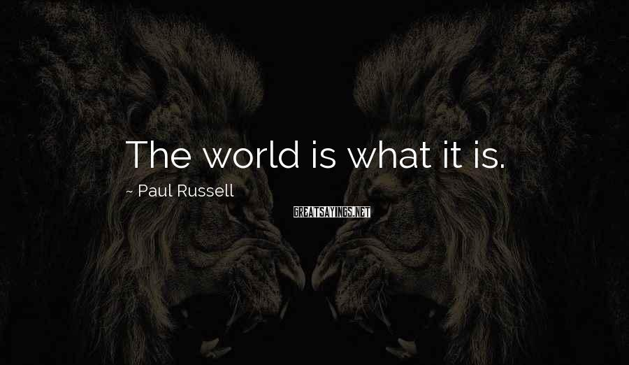 Paul Russell Sayings: The world is what it is.