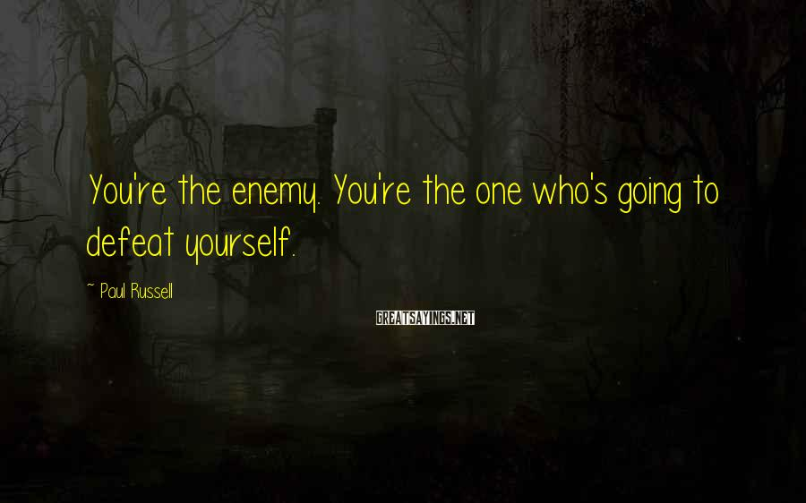 Paul Russell Sayings: You're the enemy. You're the one who's going to defeat yourself.