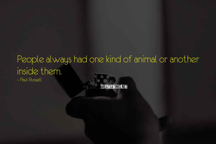 Paul Russell Sayings: People always had one kind of animal or another inside them.