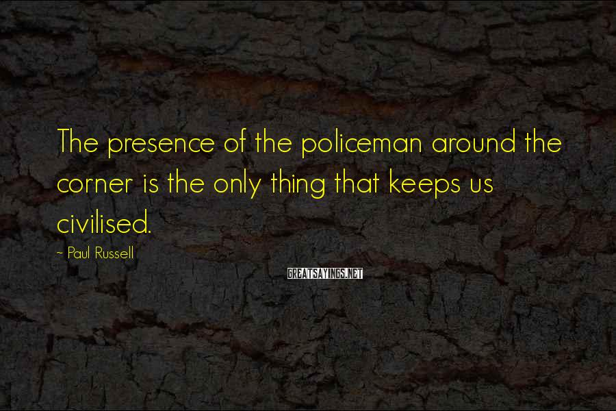 Paul Russell Sayings: The presence of the policeman around the corner is the only thing that keeps us