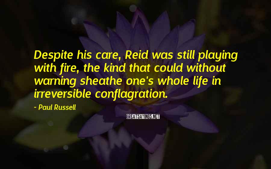 Paul Russell Sayings: Despite his care, Reid was still playing with fire, the kind that could without warning
