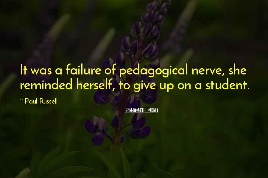 Paul Russell Sayings: It was a failure of pedagogical nerve, she reminded herself, to give up on a