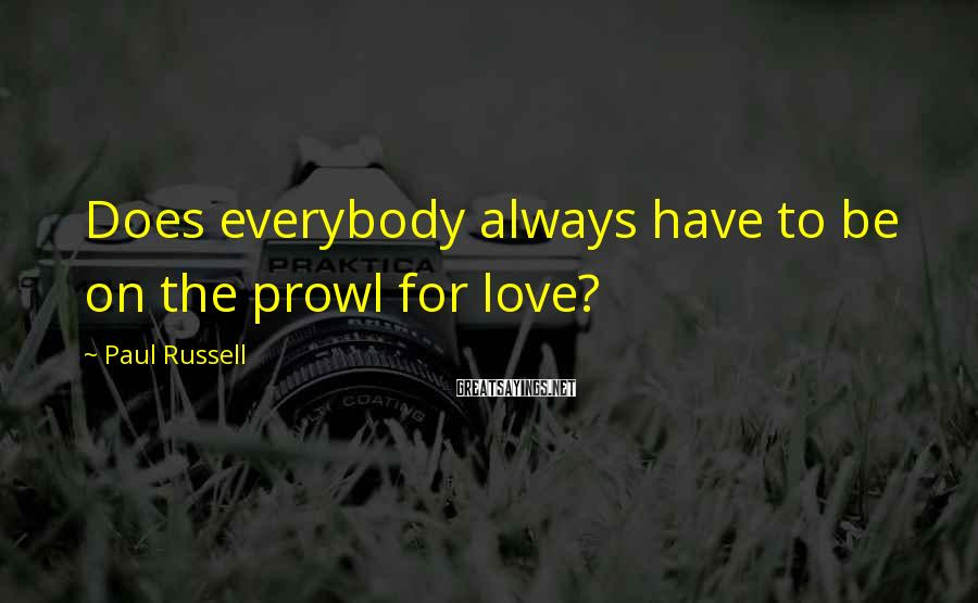 Paul Russell Sayings: Does everybody always have to be on the prowl for love?