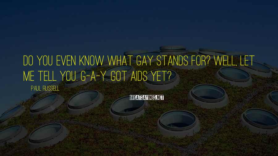 Paul Russell Sayings: Do you even know what gay stands for? Well, let me tell you. G-A-Y. Got