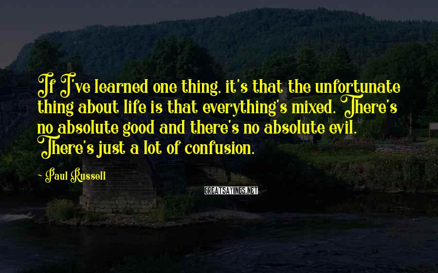 Paul Russell Sayings: If I've learned one thing, it's that the unfortunate thing about life is that everything's