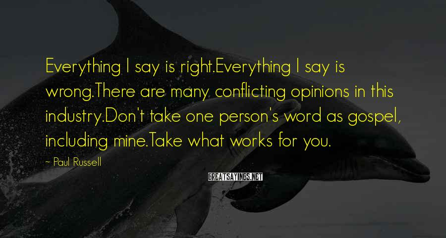 Paul Russell Sayings: Everything I say is right.Everything I say is wrong.There are many conflicting opinions in this