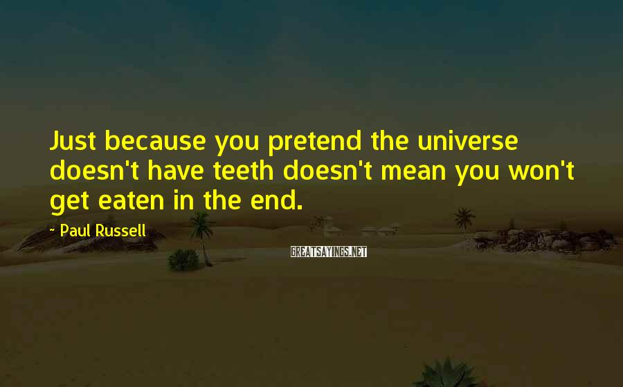 Paul Russell Sayings: Just because you pretend the universe doesn't have teeth doesn't mean you won't get eaten
