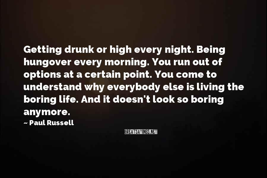 Paul Russell Sayings: Getting drunk or high every night. Being hungover every morning. You run out of options