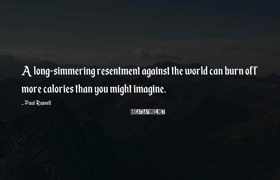 Paul Russell Sayings: A long-simmering resentment against the world can burn off more calories than you might imagine.