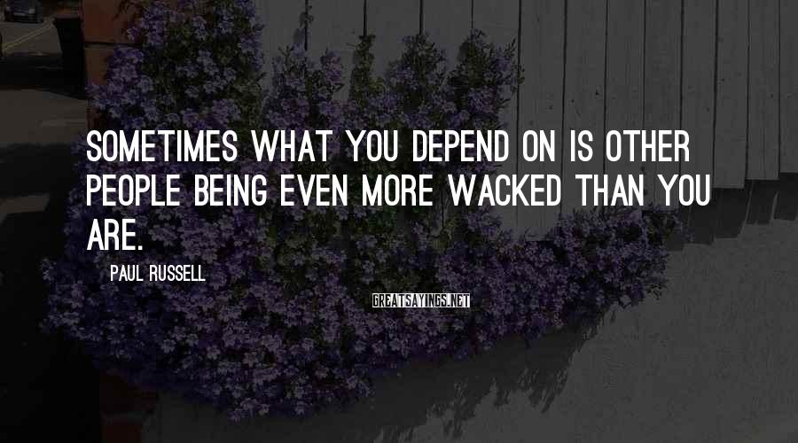 Paul Russell Sayings: Sometimes what you depend on is other people being even more wacked than you are.