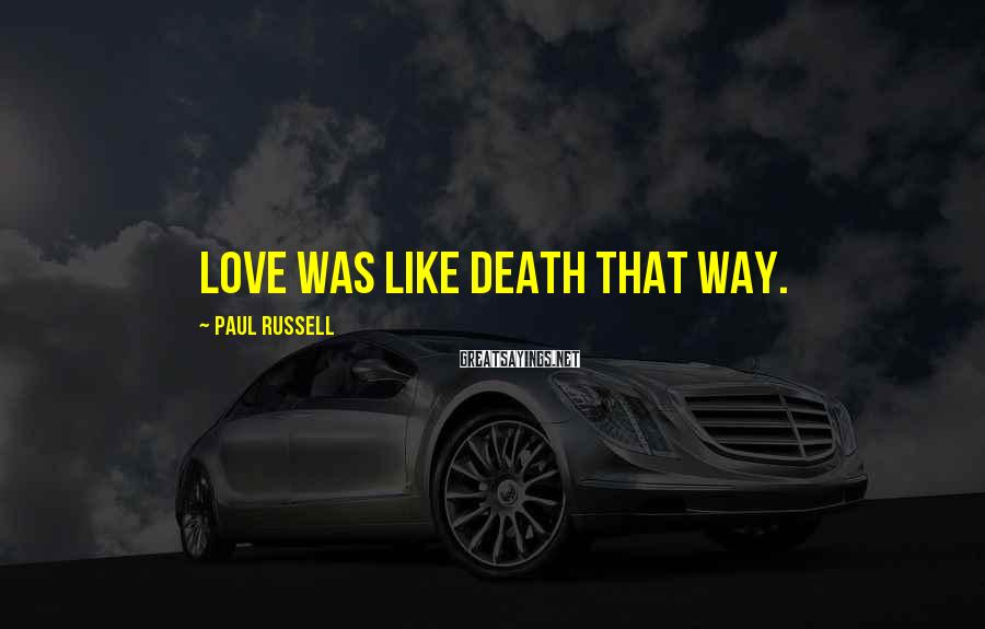 Paul Russell Sayings: Love was like death that way.